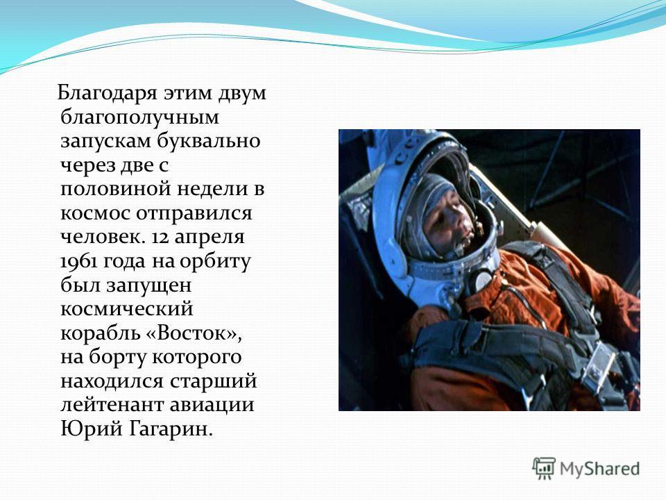 Благодаря этим двум благополучным запускам буквально через две с половиной недели в космос отправился человек. 12 апреля 1961 года на орбиту был запущен космический корабль «Восток», на борту которого находился старший лейтенант авиации Юрий Гагарин.