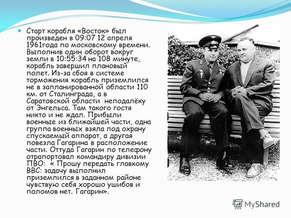 Старт корабля «Восток» был произведен в 09:07 12 апреля 1961года по московскому времени. Выполнив один оборот вокруг земли в 10:55:34 на 108 минуте, корабль завершил плановый полет. Из-за сбоя в системе торможения корабль приземлился не в запланирова