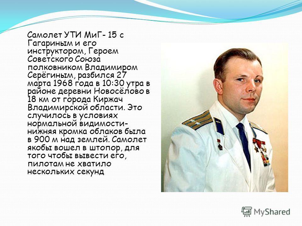 Самолет УТИ МиГ- 15 с Гагариным и его инструктором, Героем Советского Союза полковником Владимиром Серёгиным, разбился 27 марта 1968 года в 10:30 утра в районе деревни Новосёлово в 18 км от города Киржач Владимирской области. Это случилось в условиях