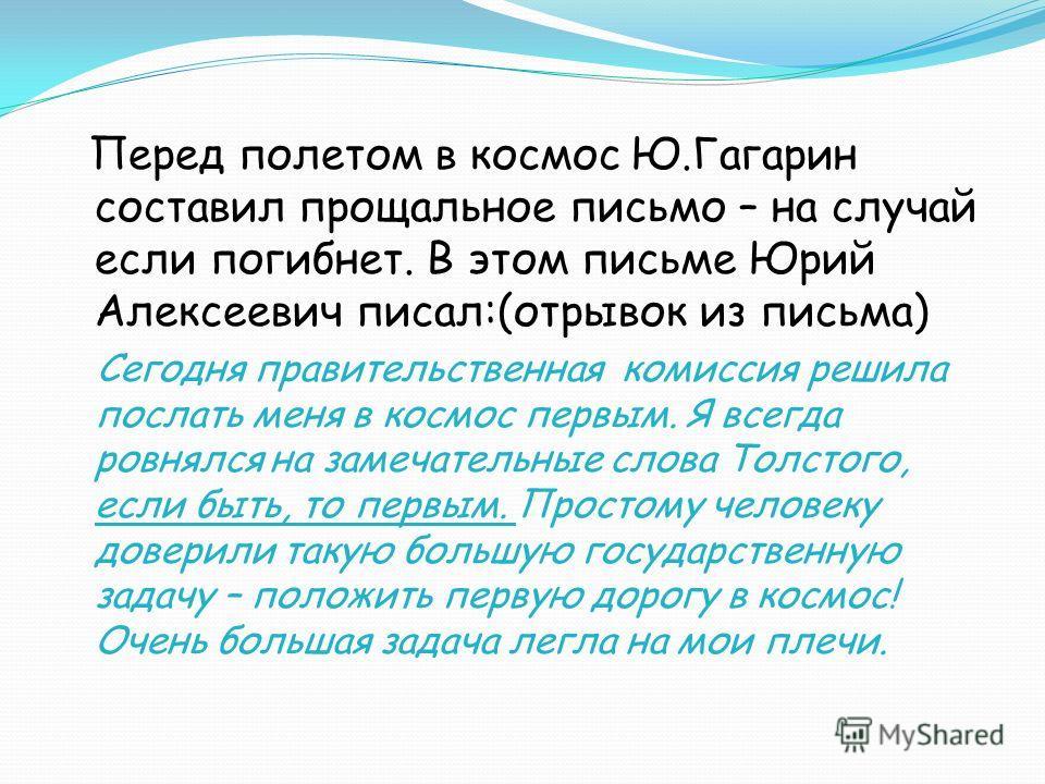 Перед полетом в космос Ю.Гагарин составил прощальное письмо – на случай если погибнет. В этом письме Юрий Алексеевич писал:(отрывок из письма) Сегодня правительственная комиссия решила послать меня в космос первым. Я всегда ровнялся на замечательные