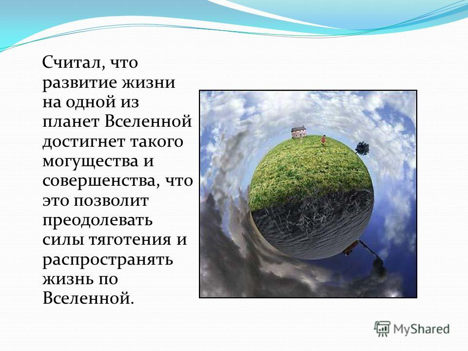 Считал, что развитие жизни на одной из планет Вселенной достигнет такого могущества и совершенства, что это позволит преодолевать силы тяготения и распространять жизнь по Вселенной.