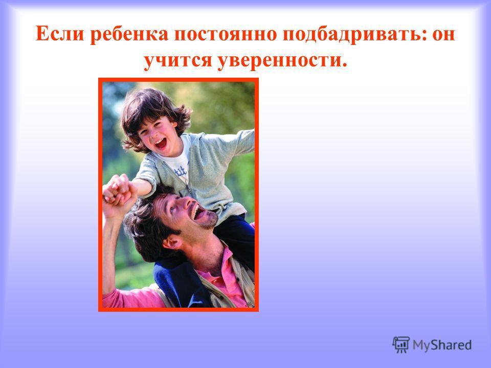 Если ребенка постоянно подбадривать: он учится уверенности.
