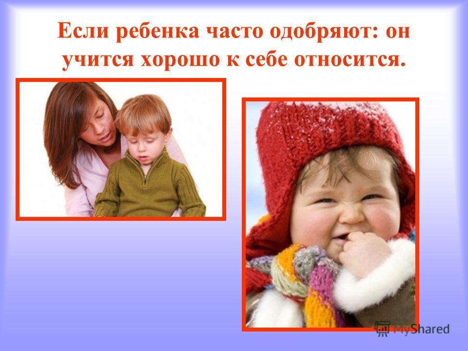 Если ребенка часто одобряют: он учится хорошо к себе относится.