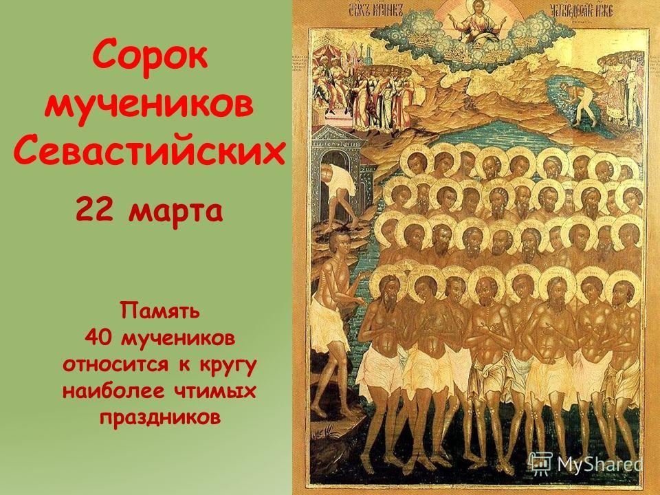 Сорок мучеников Севастийских 22 марта Память 40 мучеников относится к кругу наиболее чтимых праздников