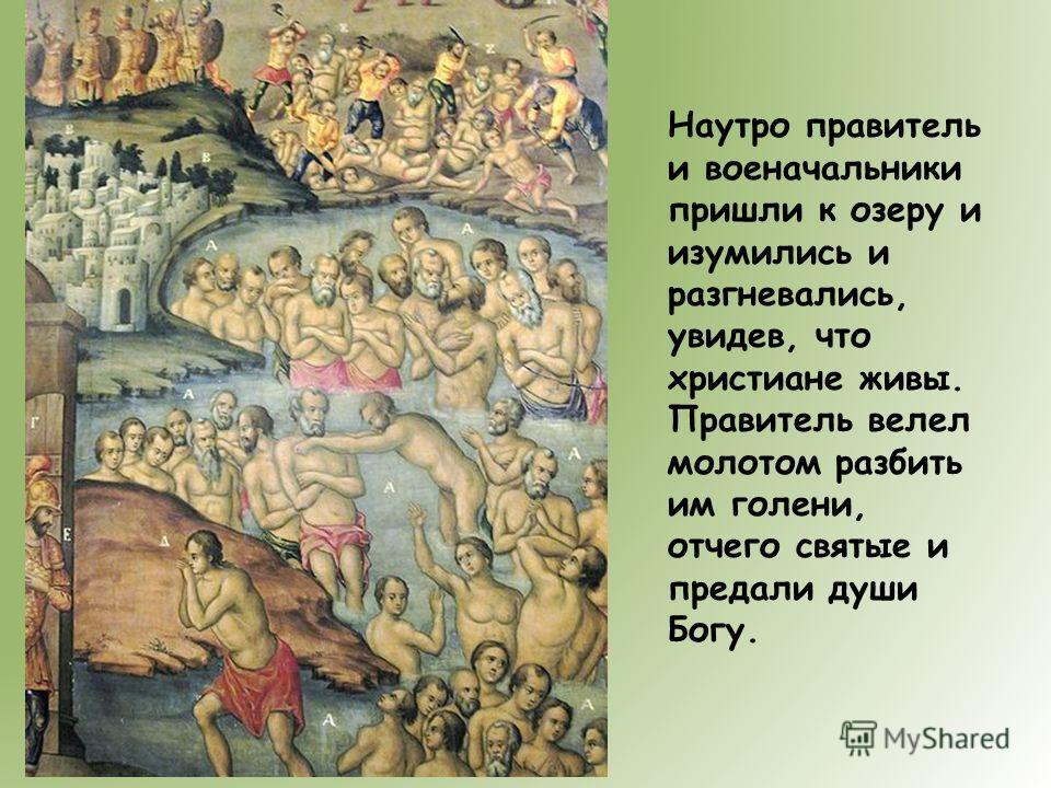 Наутро правитель и военачальники пришли к озеру и изумились и разгневались, увидев, что христиане живы. Правитель велел молотом разбить им голени, отчего святые и предали души Богу.