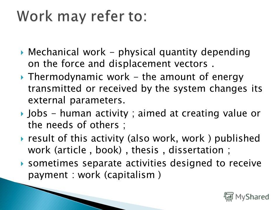 Mechanical work - physical quantity depending on the force and displacement vectors. Thermodynamic work - the amount of energy transmitted or received by the system changes its external parameters. Jobs - human activity ; aimed at creating value or t