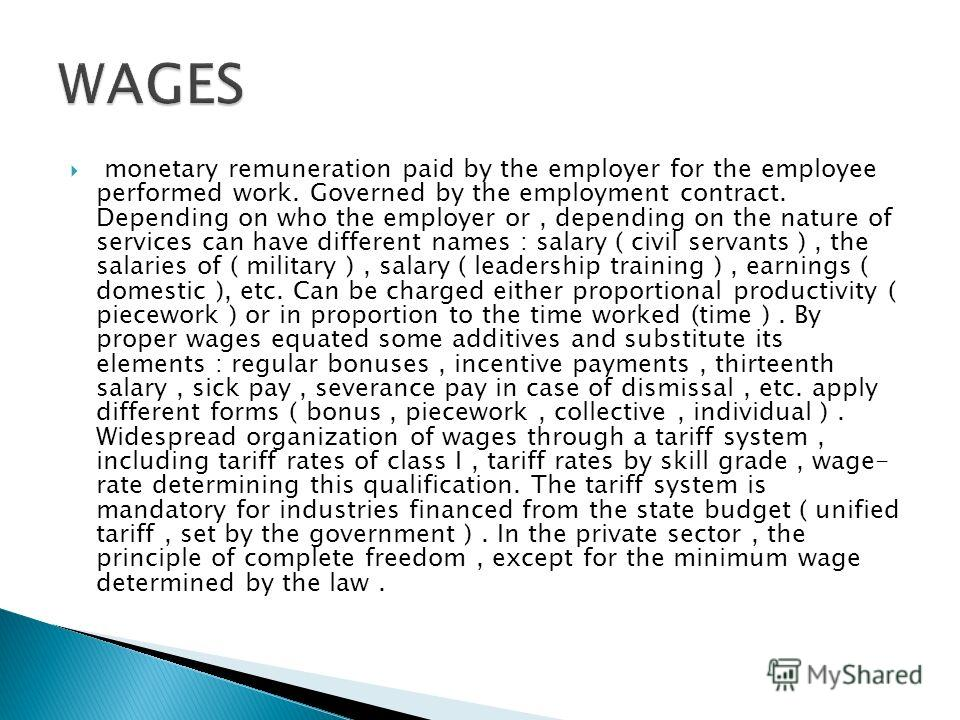 monetary remuneration paid by the employer for the employee performed work. Governed by the employment contract. Depending on who the employer or, depending on the nature of services can have different names : salary ( civil servants ), the salaries