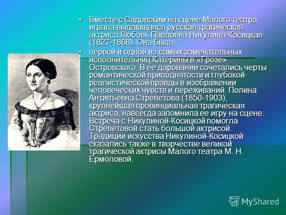 Вместе с Садовским на сцене Малого театра играла выдающаяся русская трагическая актриса Любовь Павловна Никулина-Косицкая (1827-1868). Она была Вместе с Садовским на сцене Малого театра играла выдающаяся русская трагическая актриса Любовь Павловна Ни