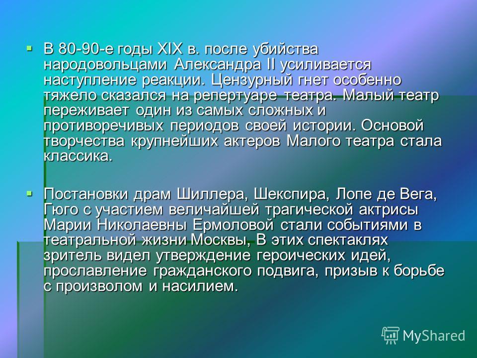 В 80-90-е годы XIX в. после убийства народовольцами Александра II усиливается наступление реакции. Цензурный гнет особенно тяжело сказался на репертуаре театра. Малый театр переживает один из самых сложных и противоречивых периодов своей истории. Осн
