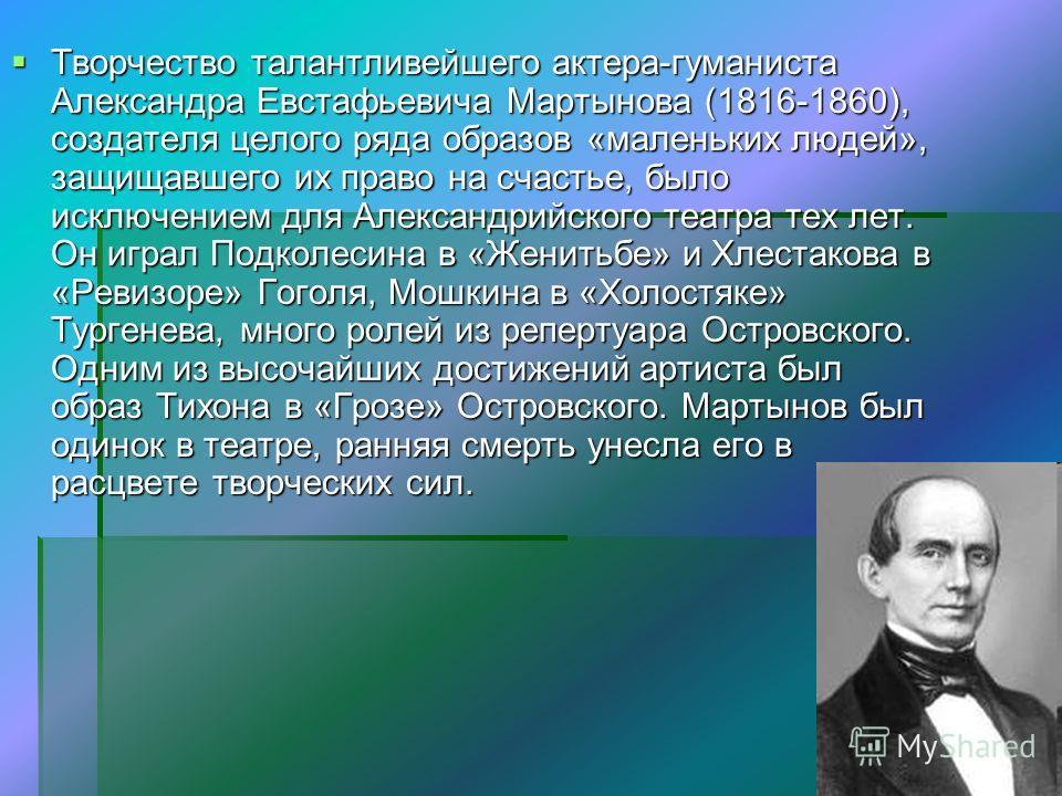 Творчество талантливейшего актера-гуманиста Александра Евстафьевича Мартынова (1816-1860), создателя целого ряда образов «маленьких людей», защищавшего их право на счастье, было исключением для Александрийского театра тех лет. Он играл Подколесина в