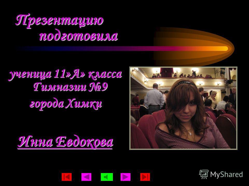 Презентацию подготовила ученица 11»А» класса Гимназии 9 города Химки Инна Евдокова