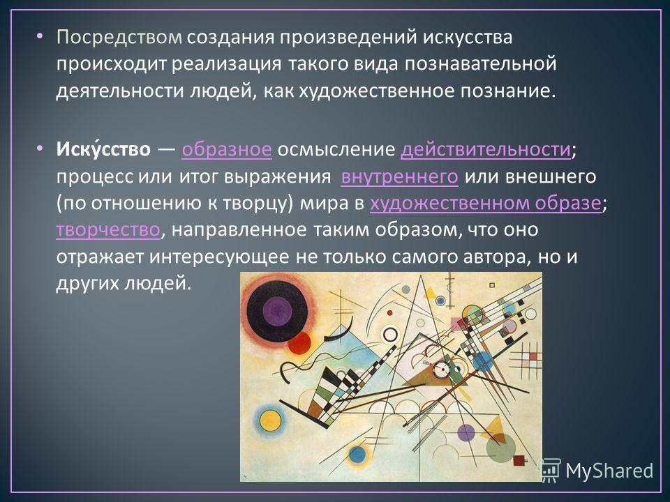 Посредством создания произведений искусства происходит реализация такого вида познавательной деятельности людей, как художественное познание. Искусство образное осмысление действительности ; процесс или итог выражения внутреннего или внешнего ( по от