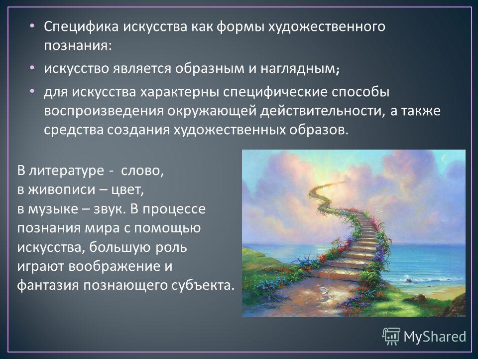 Специфика искусства как формы художественного познания : искусство является образным и наглядным ; для искусства характерны специфические способы воспроизведения окружающей действительности, а также средства создания художественных образов. В литерат