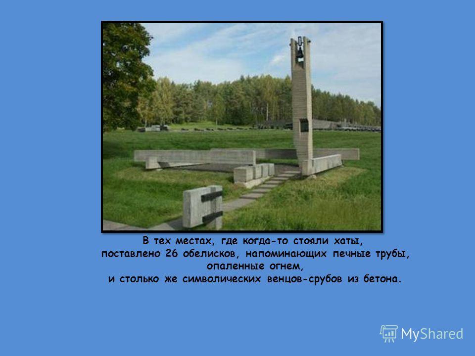 В тех местах, где когда-то стояли хаты, поставлено 26 обелисков, напоминающих печные трубы, опаленные огнем, и столько же символических венцов-срубов из бетона.
