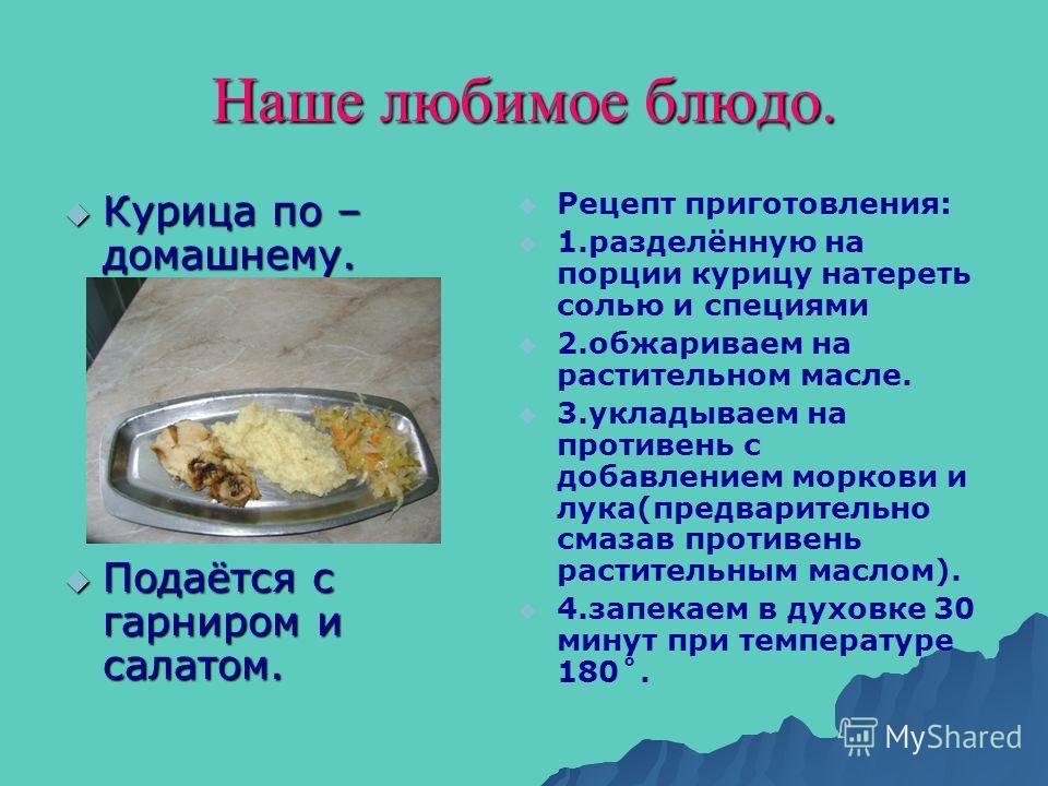 Наше любимое блюдо. Курица по – домашнему. Курица по – домашнему. Подаётся с гарниром и салатом. Подаётся с гарниром и салатом. Рецепт приготовления: 1.разделённую на порции курицу натереть солью и специями 2.обжариваем на растительном масле. 3.уклад