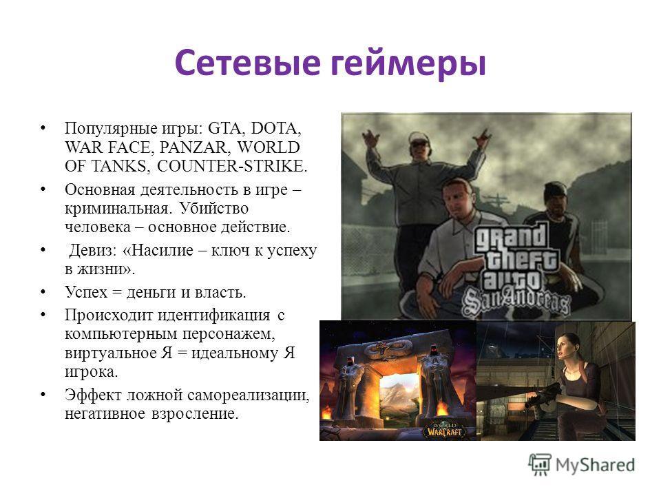 Сетевые геймеры Популярные игры: GTA, DOTA, WAR FACE, PANZAR, WORLD OF TANKS, COUNTER-STRIKE. Основная деятельность в игре – криминальная. Убийство человека – основное действие. Девиз: «Насилие – ключ к успеху в жизни». Успех = деньги и власть. Проис