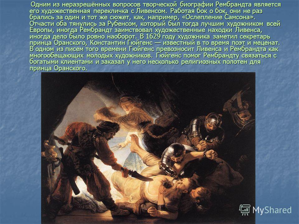 Одним из неразрешённых вопросов творческой биографии Рембрандта является его художественная перекличка с Ливенсом. Работая бок о бок, они не раз брались за один и тот же сюжет, как, например, «Ослепление Самсона». Отчасти оба тянулись за Рубенсом, ко