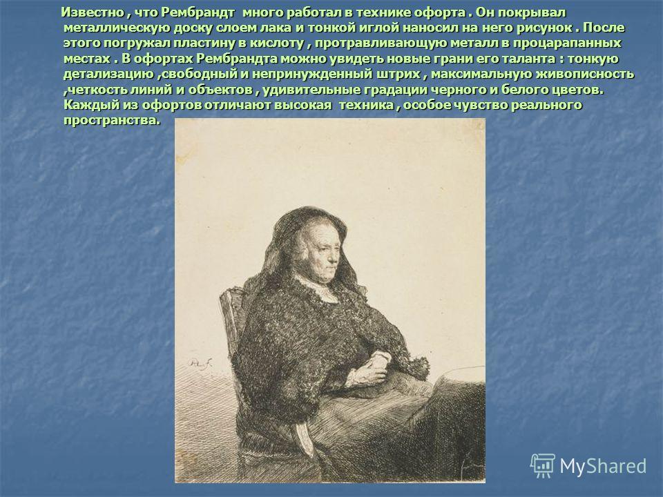 Известно, что Рембрандт много работал в технике офорта. Он покрывал металлическую доску слоем лака и тонкой иглой наносил на него рисунок. После этого погружал пластину в кислоту, протравливающую металл в процарапанных местах. В офортах Рембрандта мо