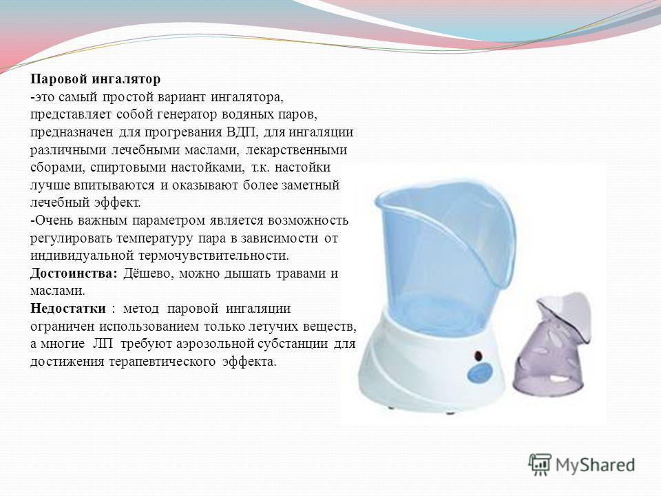 Паровой ингалятор -это самый простой вариант ингалятора, представляет собой генератор водяных паров, предназначен для прогревания ВДП, для ингаляции различными лечебными маслами, лекарственными сборами, спиртовыми настойками, т.к. настойки лучше впит