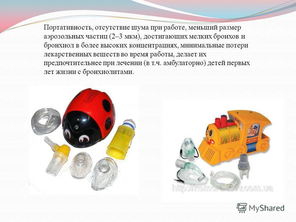 Портативность, отсутствие шума при работе, меньший размер аэрозольных частиц (2–3 мкм), достигающих мелких бронхов и бронхиол в более высоких концентрациях, минимальные потери лекарственных веществ во время работы, делает их предпочтительнее при лече