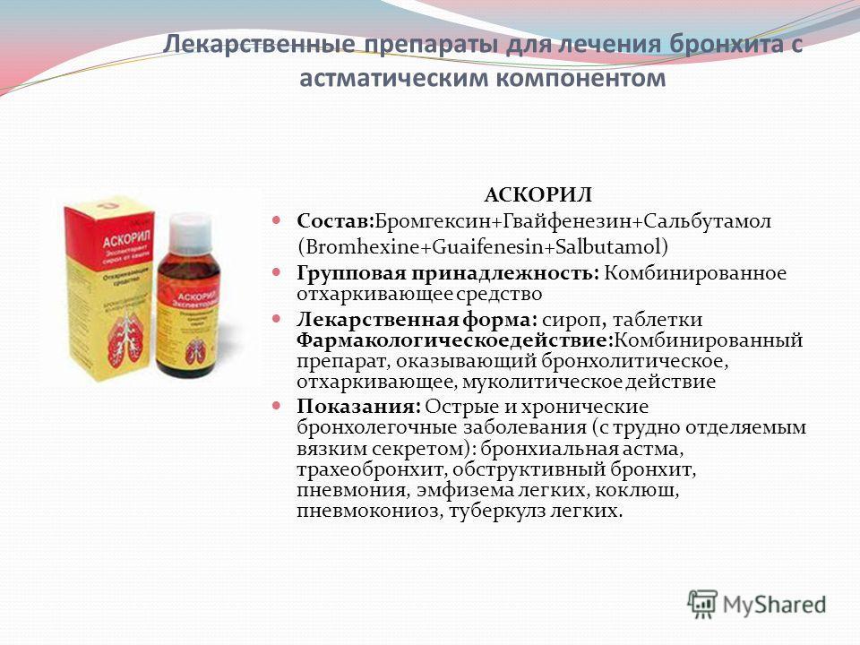 Лекарственные препараты для лечения бронхита с астматическим компонентом АСКОРИЛ Состав:Бромгексин+Гвайфенезин+Сальбутамол (Bromhexine+Guaifenesin+Salbutamol) Групповая принадлежность: Комбинированное отхаркивающее средство Лекарственная форма: сироп