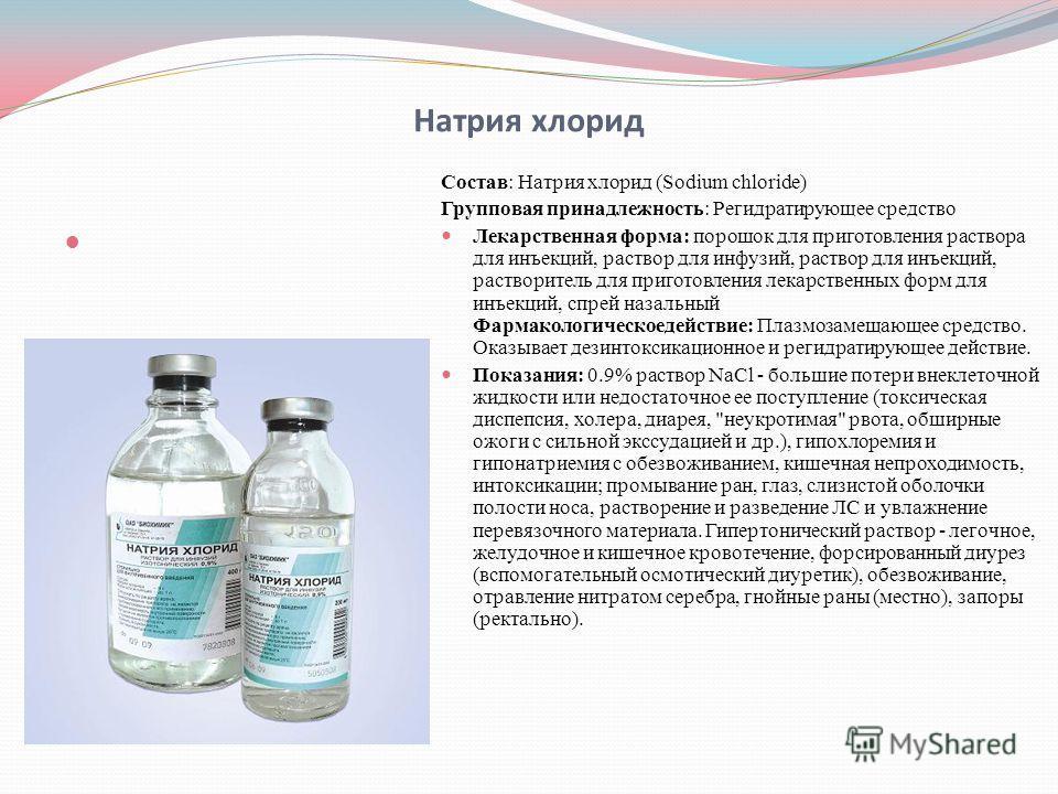 Натрия хлорид Состав: Натрия хлорид (Sodium chloride) Групповая принадлежность: Регидратирующее средство Лекарственная форма: порошок для приготовления раствора для инъекций, раствор для инфузий, раствор для инъекций, растворитель для приготовления л