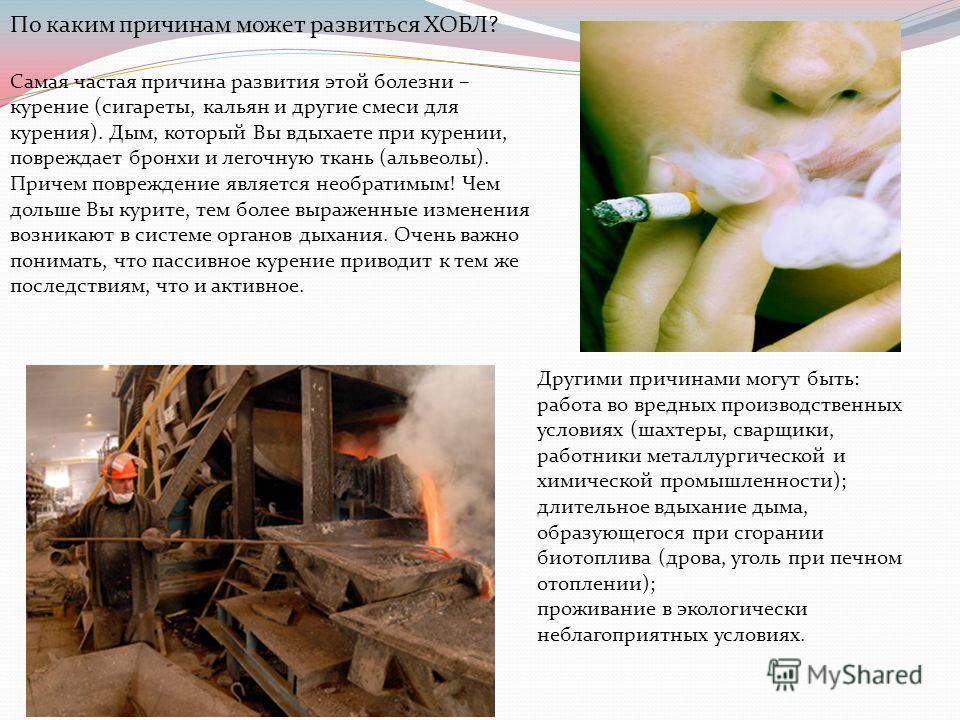 По каким причинам может развиться ХОБЛ? Самая частая причина развития этой болезни – курение (сигареты, кальян и другие смеси для курения). Дым, который Вы вдыхаете при курении, повреждает бронхи и легочную ткань (альвеолы). Причем повреждение являет