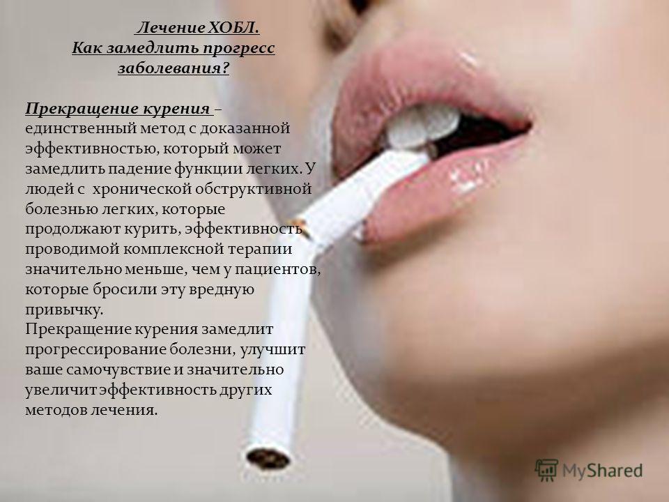 Лечение ХОБЛ. Как замедлить прогресс заболевания? Прекращение курения – единственный метод с доказанной эффективностью, который может замедлить падение функции легких. У людей с хронической обструктивной болезнью легких, которые продолжают курить, эф