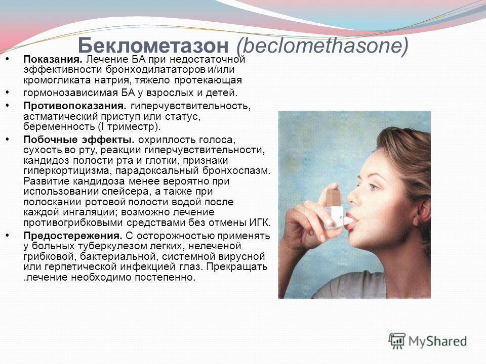 Беклометазон (beclomethasone) Показания. Лечение БА при недостаточной эффективности бронходилататоров и/или кромогликата натрия, тяжело протекающая гормонозависимая БА у взрослых и детей. Противопоказания. гиперчувствительность, астматический приступ