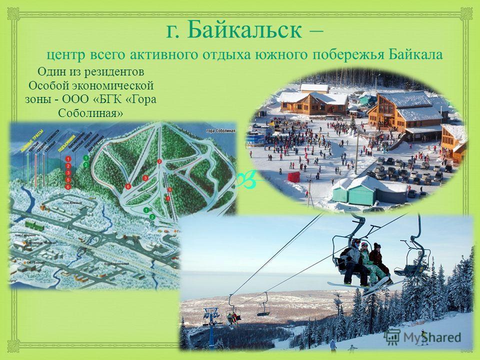 г. Байкальск – центр всего активного отдыха южного побережья Байкала Один из резидентов Особой экономической зоны - ООО « БГК « Гора Соболиная »