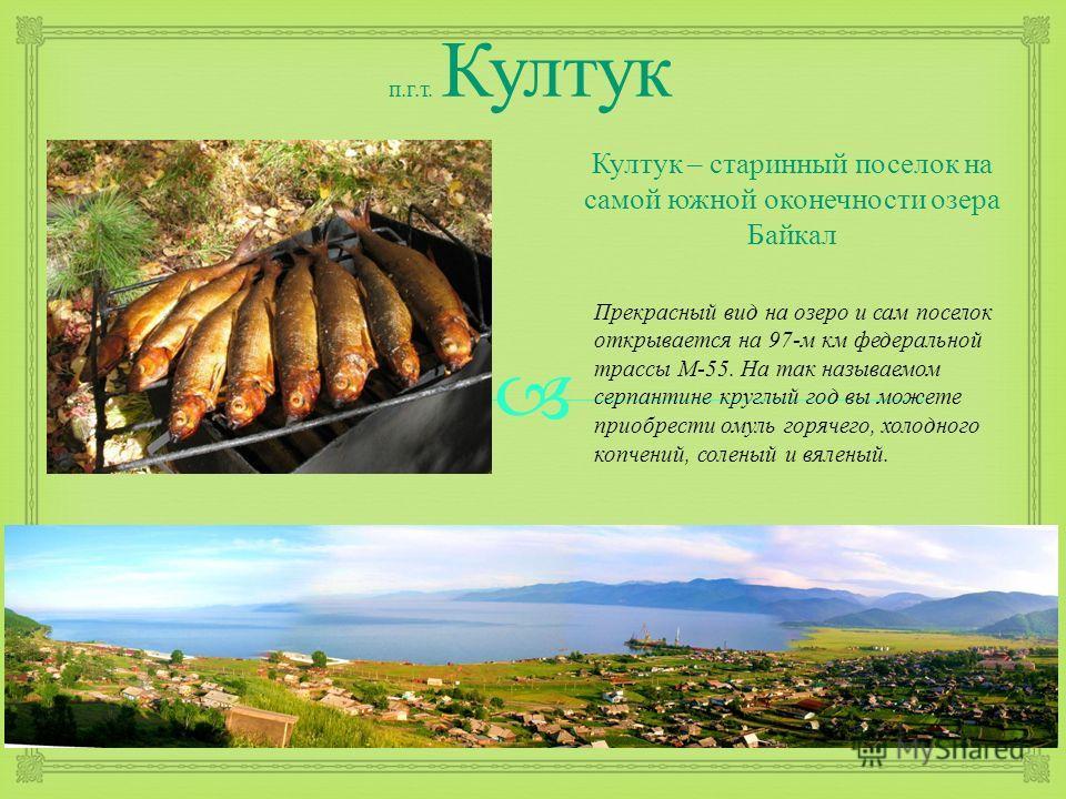 п. г. т. Култук Култук – старинный поселок на самой южной оконечности озера Байкал Прекрасный вид на озеро и сам поселок откры  вается на 97- м км федеральной трассы М -55. На так называемом серпантине кру  глый год вы можете приобрести омуль горяч