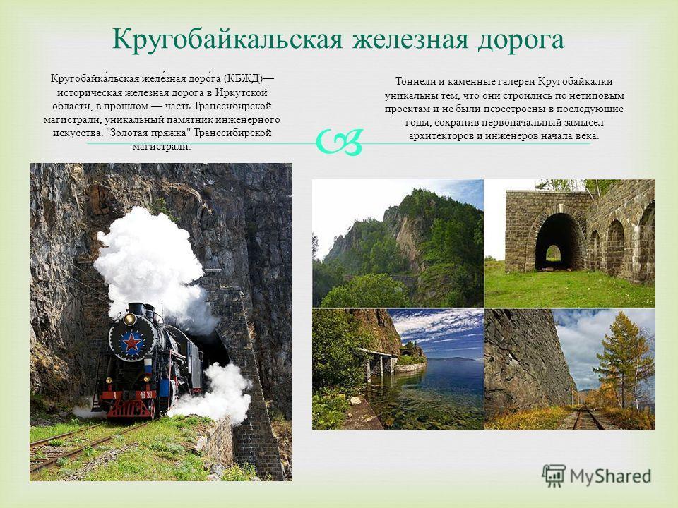 Кругобайкальская железная дорога Кругобайкальская железная дорога ( КБЖД ) историческая железная дорога в Иркутской области, в прошлом часть Транссибирской магистрали, уникальный памятник инженерного искусства.