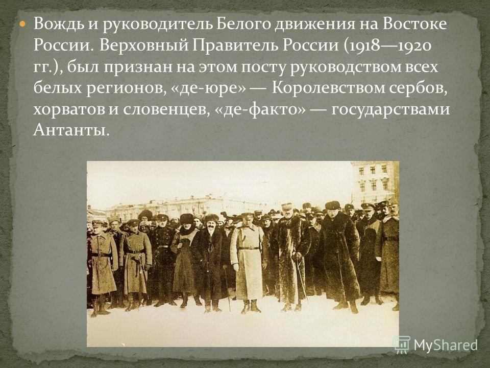 Вождь и руководитель Белого движения на Востоке России. Верховный Правитель России (19181920 гг.), был признан на этом посту руководством всех белых регионов, «де-юре» Королевством сербов, хорватов и словенцев, «де-факто» государствами Антанты.