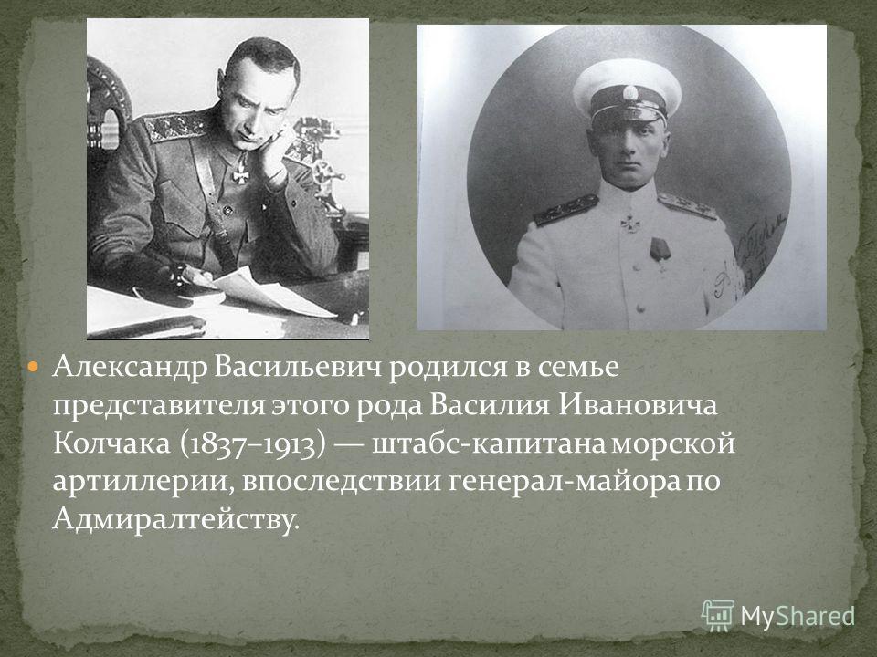 Александр Васильевич родился в семье представителя этого рода Василия Ивановича Колчака (1837–1913) штабс-капитана морской артиллерии, впоследствии генерал-майора по Адмиралтейству.