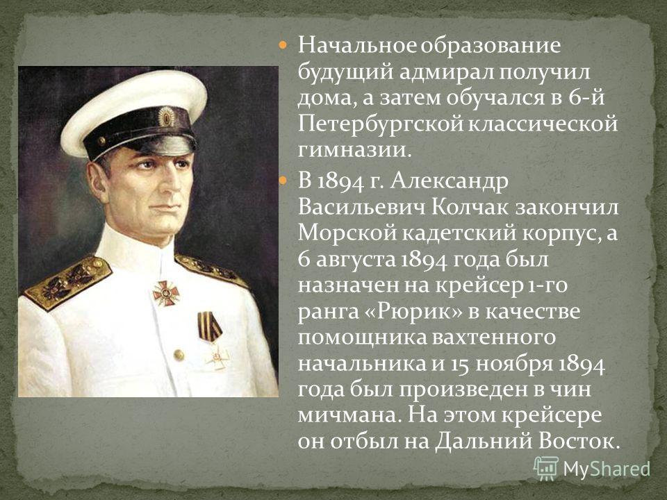 Начальное образование будущий адмирал получил дома, а затем обучался в 6-й Петербургской классической гимназии. В 1894 г. Александр Васильевич Колчак закончил Морской кадетский корпус, а 6 августа 1894 года был назначен на крейсер 1-го ранга «Рюрик»
