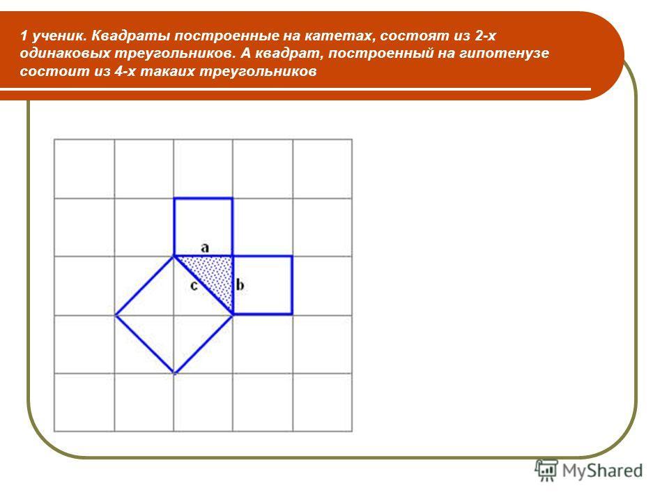 1 ученик. Квадраты построенные на катетах, состоят из 2-х одинаковых треугольников. А квадрат, построенный на гипотенузе состоит из 4-х такаих треугольников