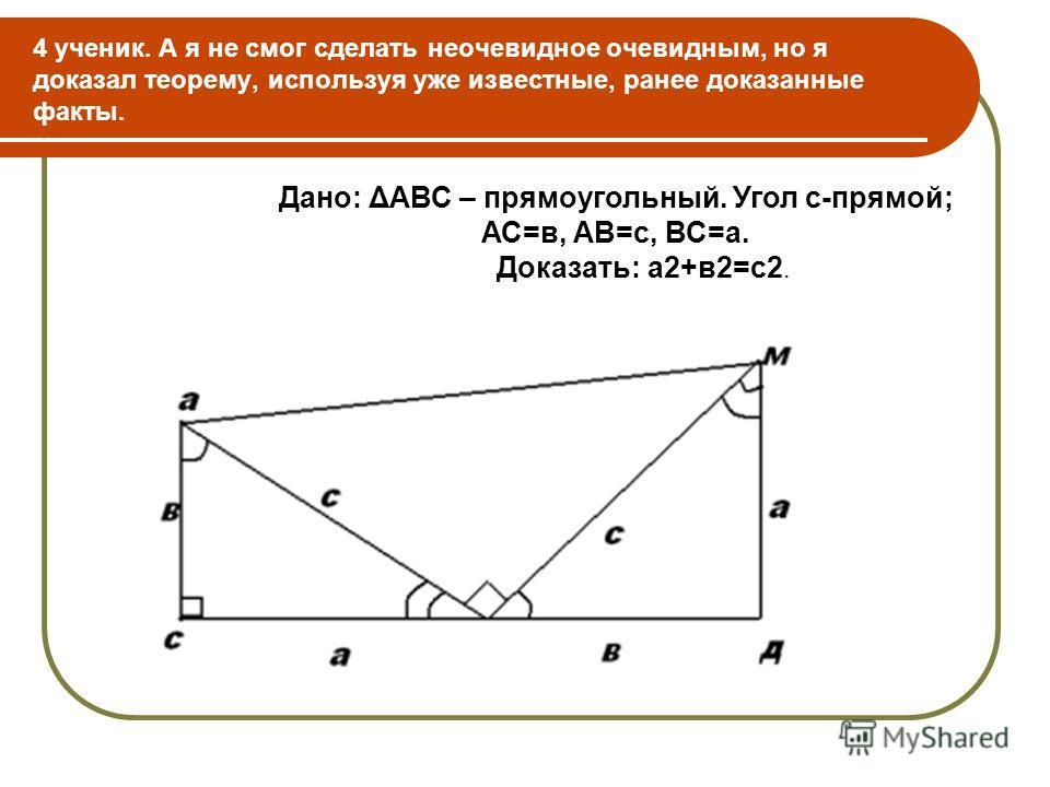 4 ученик. А я не смог сделать неочевидное очевидным, но я доказал теорему, используя уже известные, ранее доказанные факты. Дано: ΔАВС – прямоугольный. Угол с-прямой; АС=в, АВ=с, ВС=а. Доказать: а2+в2=с2.