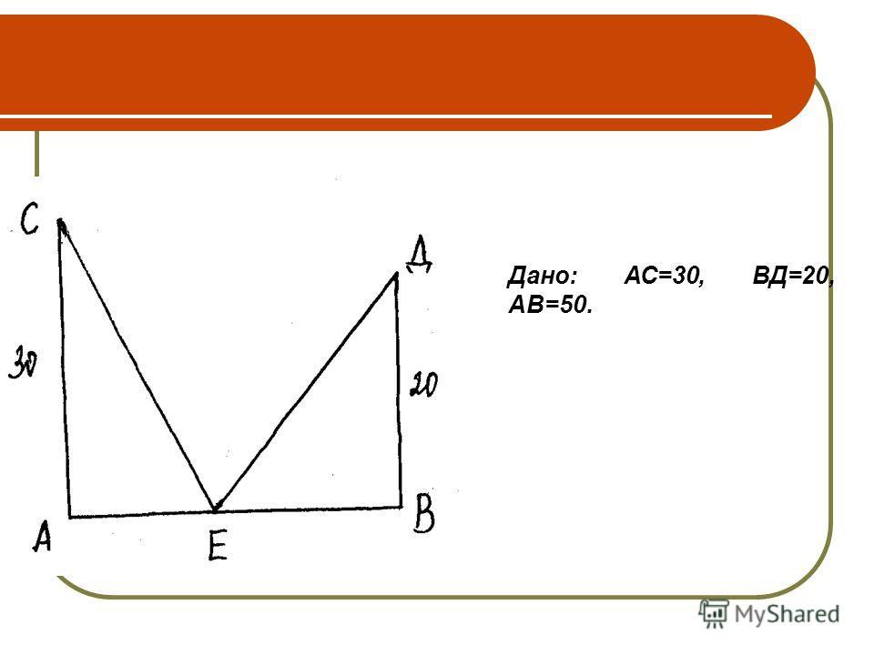 Дано: АС=30, ВД=20, АВ=50.