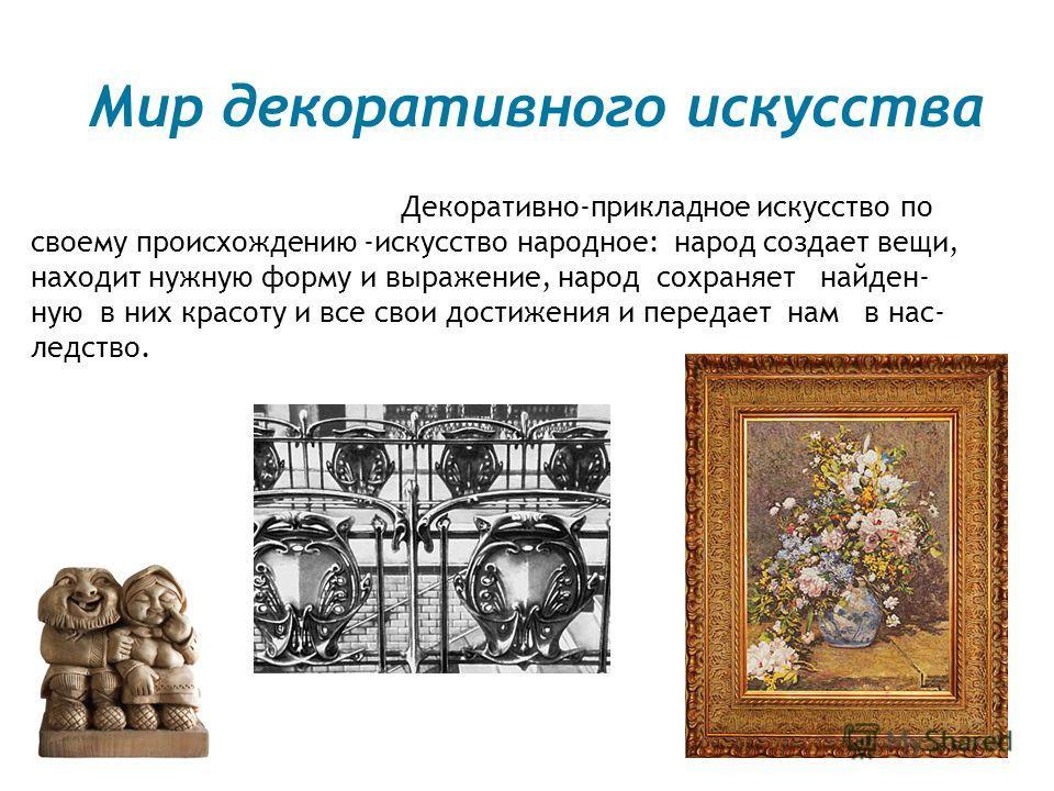 Мир декоративного искусства Декоративно-прикладное искусство по своему происхождению -искусство народное: народ создает вещи, находит нужную форму и выражение, народ сохраняет найден- ную в них красоту и все свои достижения и передает нам в нас- ледс