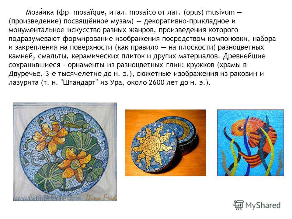 Мозаика (фр. mosaïque, итал. mosaico от лат. (opus) musivum (произведение) посвящённое музам) декоративно-прикладное и монументальное искусство разных жанров, произведения которого подразумевают формирование изображения посредством компоновки, набора