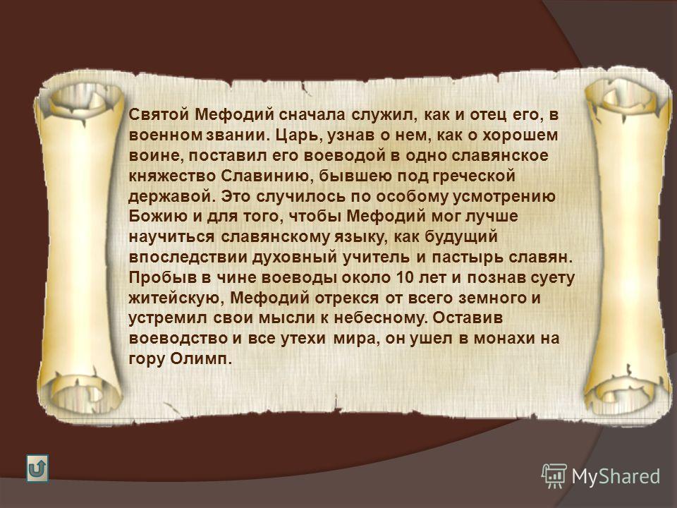 Святой Мефодий сначала служил, как и отец его, в военном звании. Царь, узнав о нем, как о хорошем воине, поставил его воеводой в одно славянское княжество Славинию, бывшею под греческой державой. Это случилось по особому усмотрению Божию и для того,