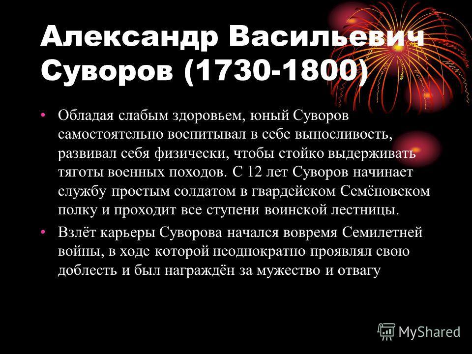 Александр Васильевич Суворов (1730-1800) Обладая слабым здоровьем, юный Суворов самостоятельно воспитывал в себе выносливость, развивал себя физически, чтобы стойко выдерживать тяготы военных походов. С 12 лет Суворов начинает службу простым солдатом