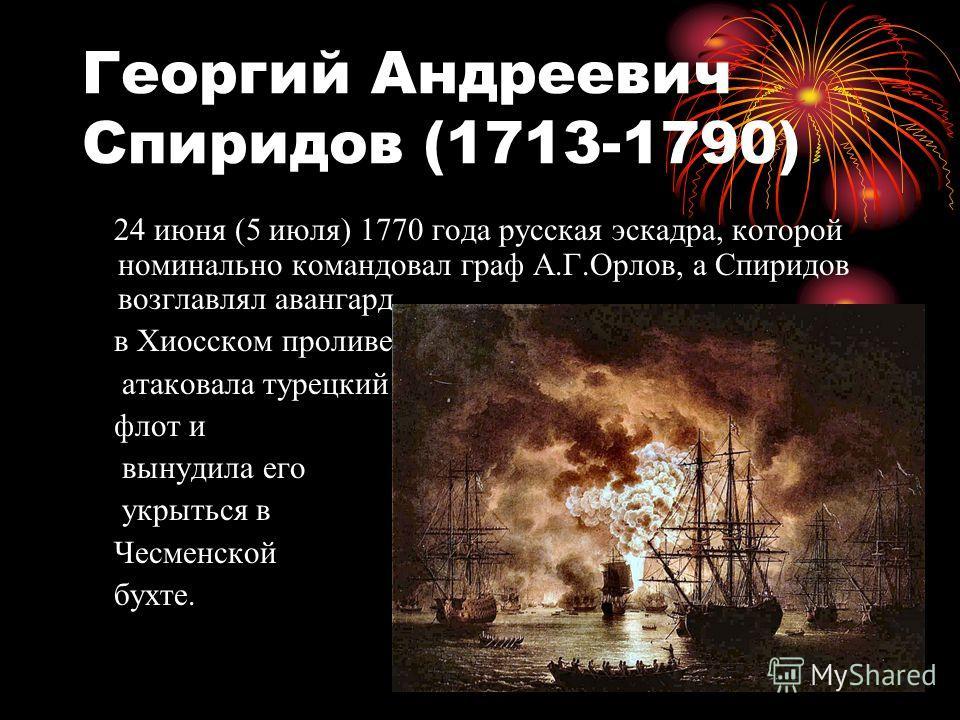 Георгий Андреевич Спиридов (1713-1790) 24 июня (5 июля) 1770 года русская эскадра, которой номинально командовал граф А.Г.Орлов, а Спиридов возглавлял авангард, в Хиосском проливе атаковала турецкий флот и вынудила его укрыться в Чесменской бухте.