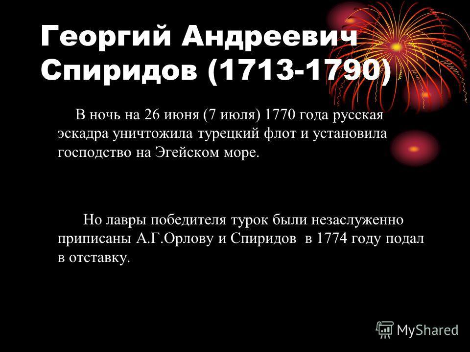 Георгий Андреевич Спиридов (1713-1790) В ночь на 26 июня (7 июля) 1770 года русская эскадра уничтожила турецкий флот и установила господство на Эгейском море. Но лавры победителя турок были незаслуженно приписаны А.Г.Орлову и Спиридов в 1774 году под