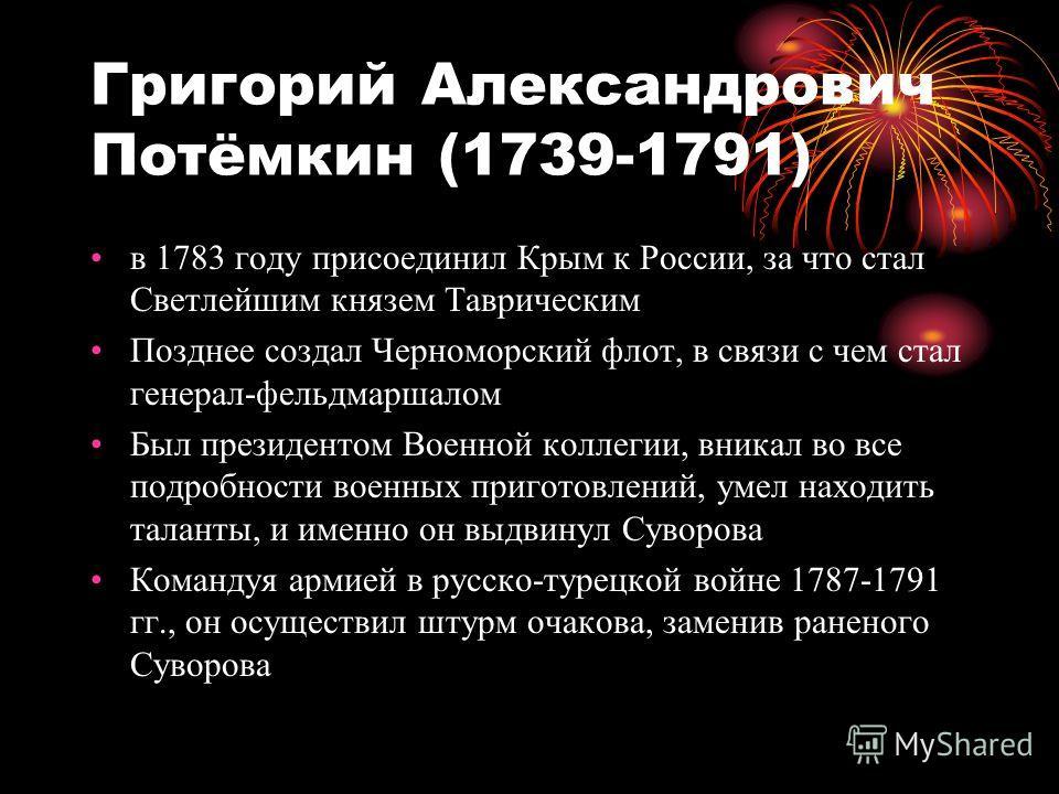 Григорий Александрович Потёмкин (1739-1791) в 1783 году присоединил Крым к России, за что стал Светлейшим князем Таврическим Позднее создал Черноморский флот, в связи с чем стал генерал-фельдмаршалом Был президентом Военной коллегии, вникал во все по