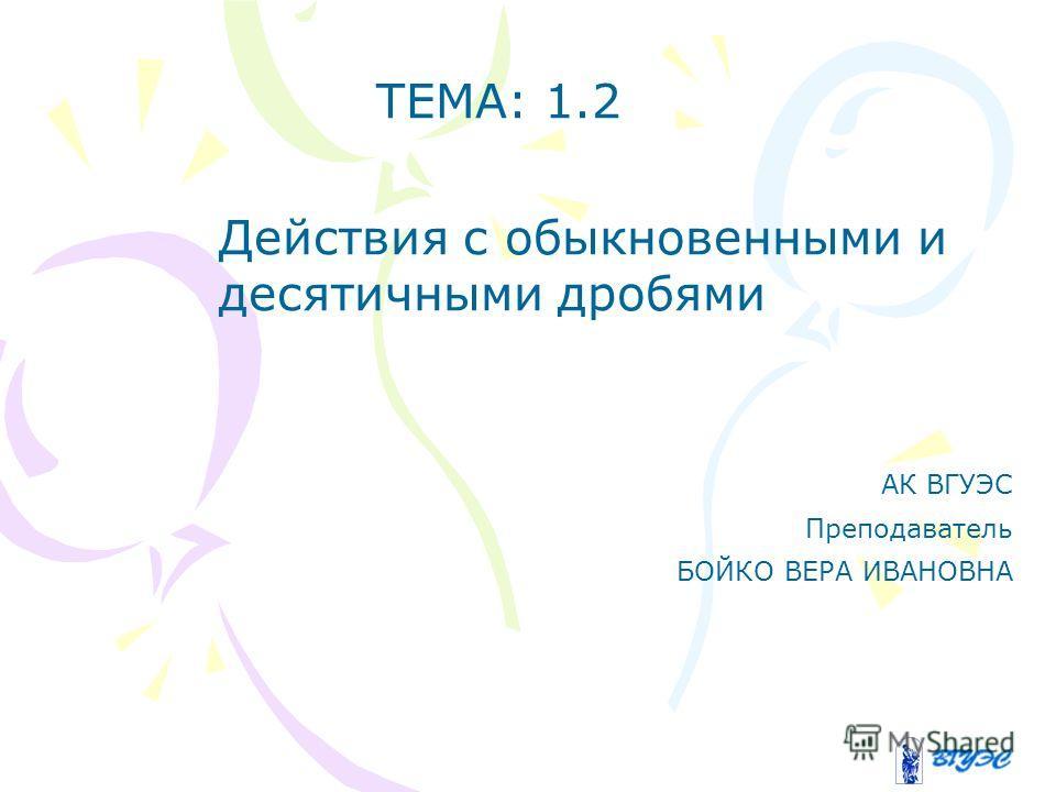 ТЕМА: 1.2 Действия с обыкновенными и десятичными дробями АК ВГУЭС Преподаватель БОЙКО ВЕРА ИВАНОВНА
