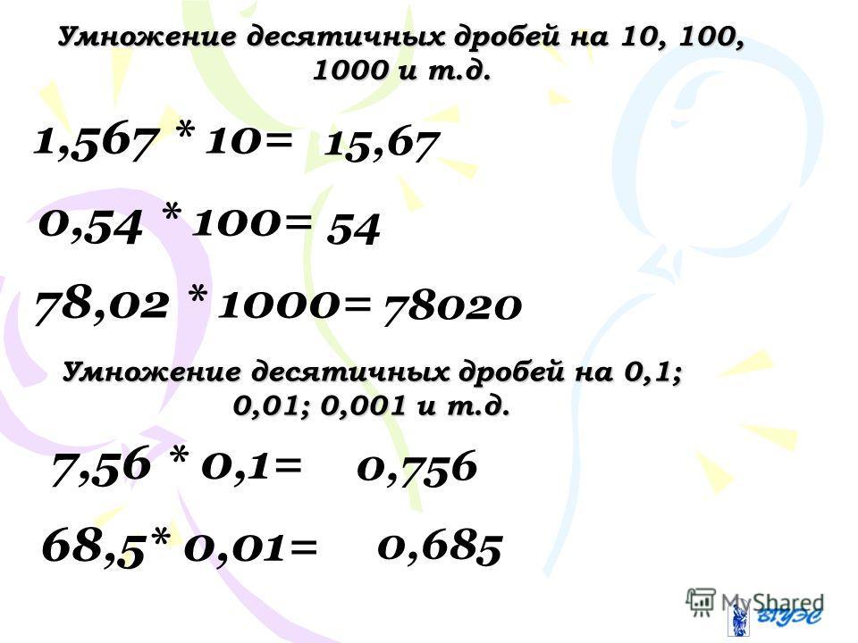 Умножение десятичных дробей на 10, 100, 1000 и т.д. 1,567 * 10= 0,54 * 100= 78,02 * 1000= 15,67 54 78020 Умножение десятичных дробей на 0,1; 0,01; 0,001 и т.д. 7,56 * 0,1= 0,756 68,5* 0,01= 0,685