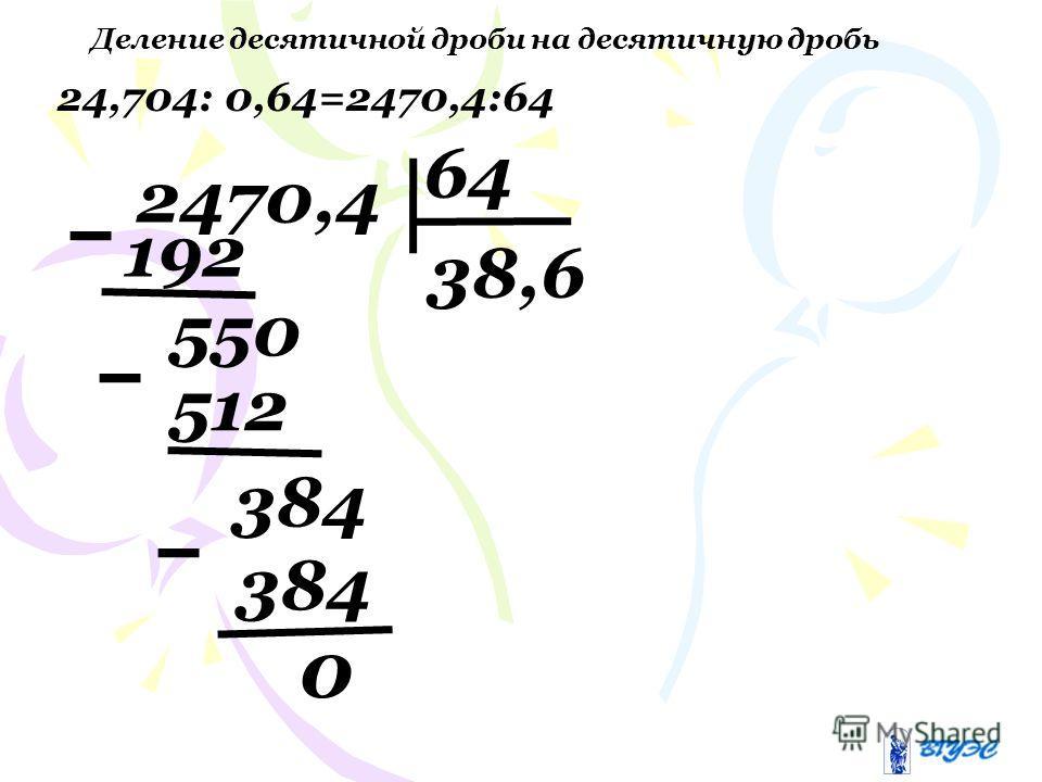 Деление десятичной дроби на десятичную дробь 0 24,704: 0,64=2470,4:64 2470,4 64 192 38,6 512 550 384