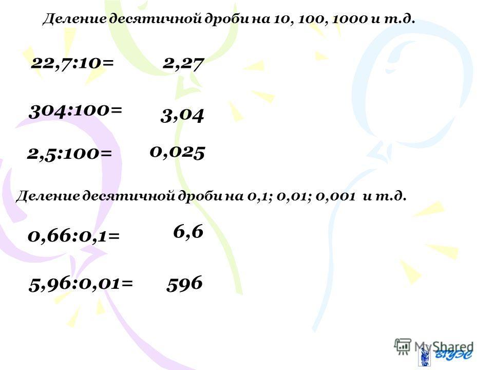 Деление десятичной дроби на 10, 100, 1000 и т.д. 22,7:10=2,27 304:100= 3,04 2,5:100= 0,025 0,66:0,1= 6,6 Деление десятичной дроби на 0,1; 0,01; 0,001 и т.д. 5,96:0,01=596