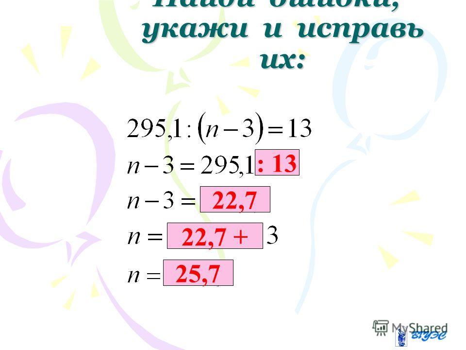 Найди ошибки, укажи и исправь их: : 13 22,7 22,7 + 25,7